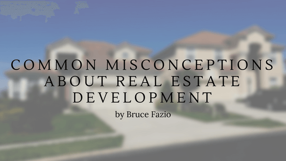 Common Misconceptions About Real Estate Development By Bruce Fazio