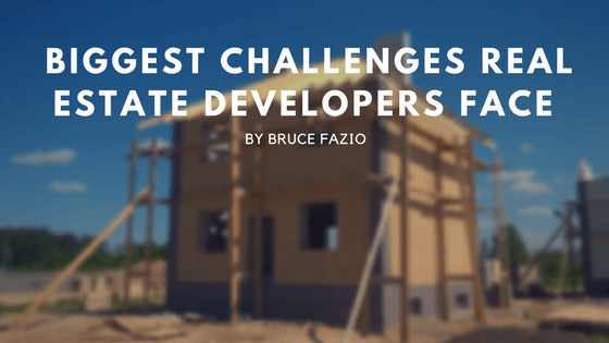 Biggest Challenges Real Estate Developers Face By Bruce Fazio