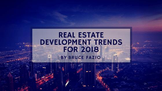 Real Estate Development Trends For 2018 By Bruce Fazio
